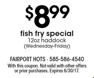 $8.99fish fry special12oz haddock (Wednesday-Friday). With this coupon. Not valid with other offers or prior purchases. Expires 6/30/17.
