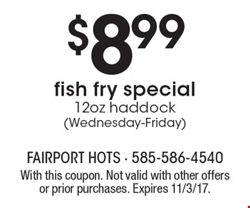 $8.99 fish fry special 12oz haddock (Wednesday-Friday). With this coupon. Not valid with other offers or prior purchases. Expires 11/3/17.
