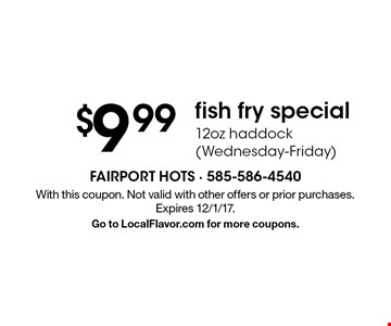 $9.99 fish fry special - 12oz haddock (Wednesday-Friday). With this coupon. Not valid with other offers or prior purchases. Expires 12/1/17. Go to LocalFlavor.com for more coupons.