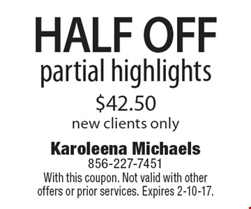 HALF OFF partial highlights, $42.50. New clients only. With this coupon. Not valid with other offers or prior services. Expires 2-10-17.