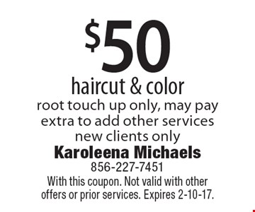 $50 haircut & color, root touch up only, may pay extra to add other services. New clients only. With this coupon. Not valid with other offers or prior services. Expires 2-10-17.