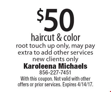 $50 haircut & color root touch up only, may pay extra to add other services new clients only. With this coupon. Not valid with other offers or prior services. Expires 4/14/17.