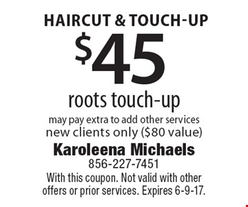 Haircut & touch-Up $45 roots touch-up may pay extra to add other services new clients only ($80 value). With this coupon. Not valid with other offers or prior services. Expires 6-9-17.