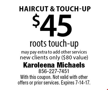 Haircut & touch-Up $45 roots touch-up may pay extra to add other services. New clients only ($80 value). With this coupon. Not valid with other offers or prior services. Expires 7-14-17.