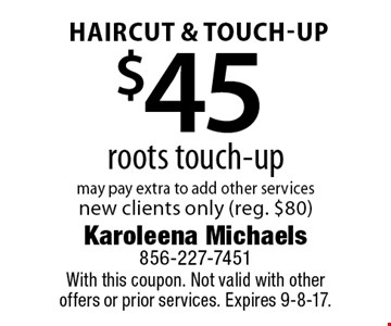 Haircut & touch-Up. $45 roots touch-up. May pay extra to add other services. New clients only (reg. $80). With this coupon. Not valid with other offers or prior services. Expires 9-8-17.