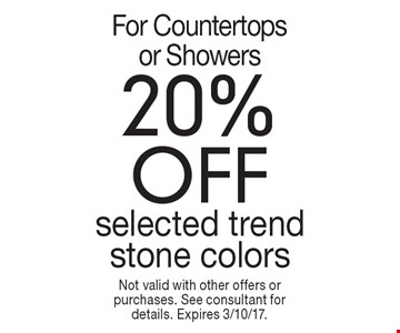 20% off selected trend stone colors for countertops or showers. Not valid with other offers or purchases. See consultant for details. Expires 3/10/17.