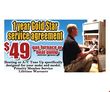 $49 1 year Gold Star service agreement. Gas furnace or heat pump. Heating or A/C Tune Up make and model. Priority Member Service. Lifetime Warranty.
