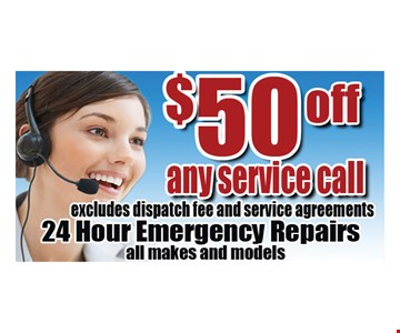 $50 off any service call. Excludes dispatch fee and service agreements. 24 Hour Emergency Repairs. All makes and models.
