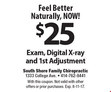 Feel Better Naturally, NOW! $25 Exam, Digital X-ray and 1st Adjustment. With this coupon. Not valid with other offers or prior purchases. Exp. 8-11-17.
