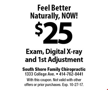 Feel Better Naturally, NOW! $25 Exam, Digital X-ray and 1st Adjustment. With this coupon. Not valid with other offers or prior purchases. Exp. 10-27-17.