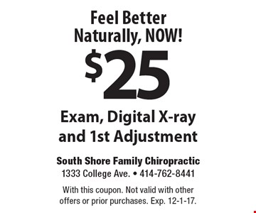 Feel Better Naturally, NOW! $25 Exam, Digital X-ray and 1st Adjustment. With this coupon. Not valid with other offers or prior purchases. Exp. 12-1-17.