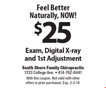 Feel Better Naturally, NOW! $25 Exam, Digital X-ray and 1st Adjustment. With this coupon. Not valid with other offers or prior purchases. Exp. 2-2-18.