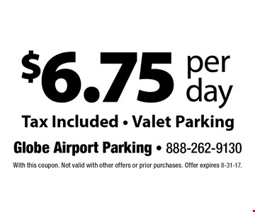 $6.75 per day. Tax Included. Valet Parking. With this coupon. Not valid with other offers or prior purchases. Offer expires 8-31-17.