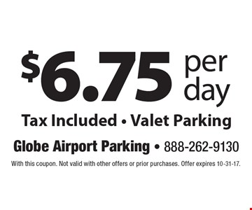 $6.75 per day Tax Included - Valet Parking. With this coupon. Not valid with other offers or prior purchases. Offer expires 10-31-17.