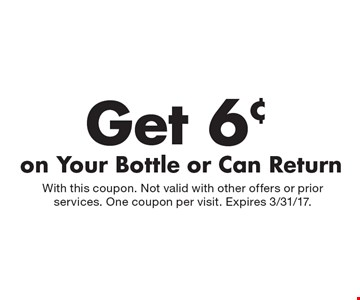 Get 6¢ on Your Bottle or Can Return. With this coupon. Not valid with other offers or prior services. One coupon per visit. Expires 3/31/17.