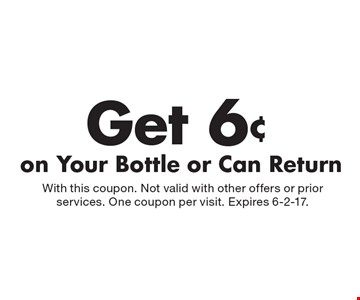 Get 6¢ on Your Bottle or Can Return. With this coupon. Not valid with other offers or prior services. One coupon per visit. Expires 6-2-17.