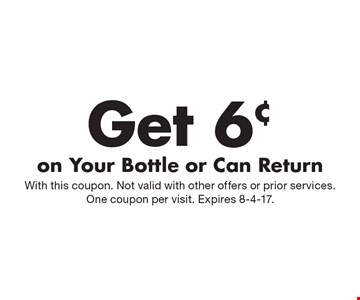 Get 6¢ on Your Bottle or Can Return. With this coupon. Not valid with other offers or prior services. One coupon per visit. Expires 8-4-17.