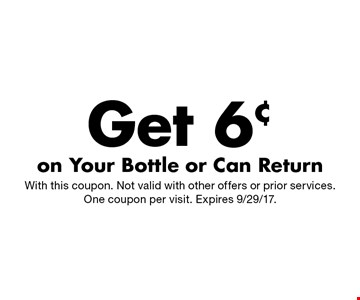 Get 6¢ on Your Bottle or Can Return. With this coupon. Not valid with other offers or prior services. One coupon per visit. Expires 9/29/17.