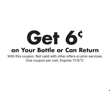 Get 6¢ on Your Bottle or Can Return. With this coupon. Not valid with other offers or prior services. One coupon per visit. Expires 11/3/17.