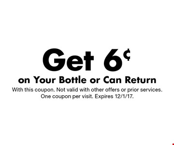 Get 6¢ on Your Bottle or Can Return. With this coupon. Not valid with other offers or prior services. One coupon per visit. Expires 12/1/17.