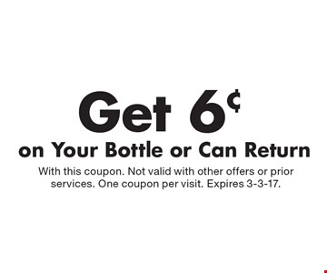 Get 6¢ on Your Bottle or Can Return. With this coupon. Not valid with other offers or prior services. One coupon per visit. Expires 3-3-17.