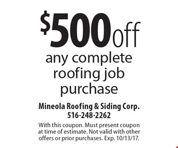$500 off any complete roofing job purchase. With this coupon. Must present coupon at time of estimate. Not valid with other offers or prior purchases. Exp. 10/13/17.