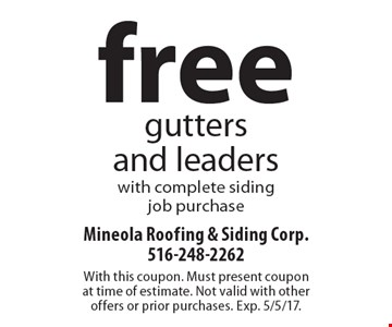 Free gutters and leaders with complete siding job purchase. With this coupon. Must present coupon at time of estimate. Not valid with other offers or prior purchases. Exp. 5/5/17.