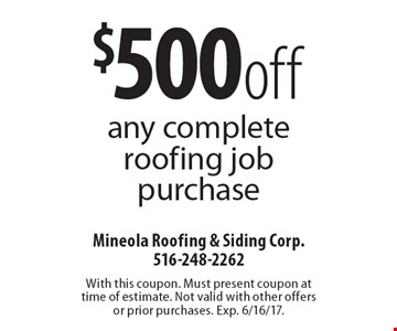 $500 off any complete roofing job purchase. With this coupon. Must present coupon at time of estimate. Not valid with other offers or prior purchases. Exp. 6/16/17.