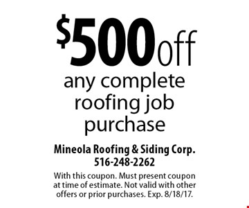 $500 off any complete roofing job purchase. With this coupon. Must present coupon at time of estimate. Not valid with other offers or prior purchases. Exp. 8/18/17.