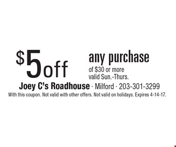 $5 off any purchase of $30 or more. Valid Sun.-Thurs. With this coupon. Not valid with other offers. Not valid on holidays. Expires 4-14-17.