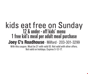 kids eat free on Sunday 12 & under - off kids menu1 free kids meal per adult meal purchase. With this coupon. Must be 21 with valid ID. Not valid with other offers. Not valid on holidays. Expires 5-12-17.