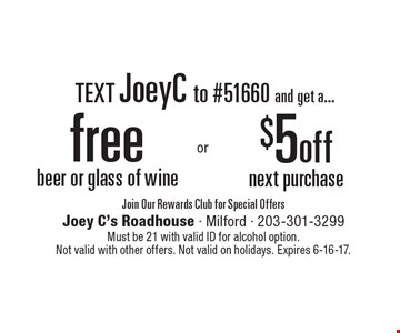 Text JoeyC to #51660 and get a... Free beer or glass of wine. $5 off next purchase. Join Our Rewards Club for Special Offers. Must be 21 with valid ID for alcohol option. Not valid with other offers. Not valid on holidays. Expires 6-16-17.