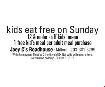 Kids eat free on Sunday. 12 & under - off kids' menu, 1 free kid's meal per adult meal purchase. With this coupon. Must be 21 with valid ID. Not valid with other offers. Not valid on holidays. Expires 6-16-17.