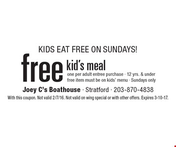 KIDS EAT FREE ON SUNDAYS! Free kid's meal. One per adult entree purchase. 12 yrs. & under. Free item must be on kids' menu. Sundays only. With this coupon. Not valid 2/7/16. Not valid on wing special or with other offers. Expires 3-10-17.