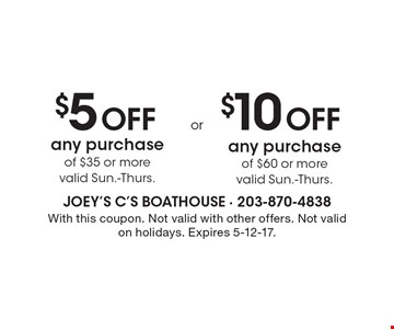 $5 Off any purchase of $35 or more (valid Sun.-Thurs.) OR $10 Off any purchase of $60 or more (valid Sun.-Thurs.). With this coupon. Not valid with other offers. Not valid on holidays. Expires 5-12-17.