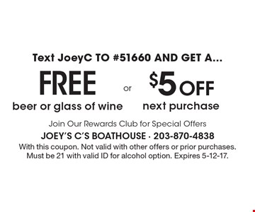 Text JoeyC TO #51660 AND GET A... Free beer or glass of wine OR $5 Off next purchase. Join Our Rewards Club for Special Offers. With this coupon. Not valid with other offers or prior purchases. Must be 21 with valid ID for alcohol option. Expires 5-12-17.