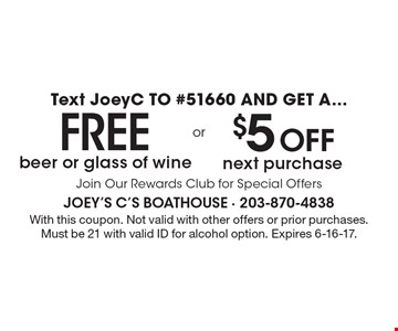 Text JoeyC TO #51660 AND GET A Free beer or glass of wine or $5 Off next purchase. Join Our Rewards Club for Special Offers. With this coupon. Not valid with other offers or prior purchases. Must be 21 with valid ID for alcohol option. Expires 6-16-17.
