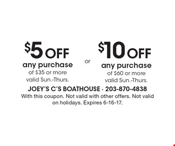 $5 Off any purchase of $35 or more valid Sun.-Thurs. $10 Off any purchase of $60 or more valid Sun.-Thurs. With this coupon. Not valid with other offers. Not valid on holidays. Expires 6-16-17.