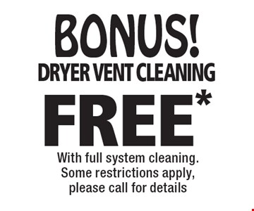 BONUS! FREE* dryer vent cleaning with full system cleaning. Some restrictions apply, please call for details. *Offer valid for new customers only and with full system cleaning. Regular price for dryer vent cleaning is $69.95 for the 1st 10 feet and $6 per ft. after for the main level only. 2nd story vents additional.