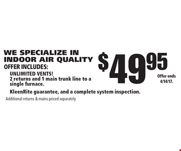 WE SPECIALIZE IN INDOOR AIR QUALITY! $49.95 unlimited vents! 2 returns and 1 main trunk line to a  single furnace. KleenRite guarantee, and a complete system inspection. Additional returns & mains priced separately. Offer ends 4/14/17.