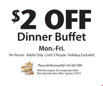 $2 Off Dinner Buffet. Mon.-Fri. Per Person. Adults Only. Limit 5 People. Holidays Excluded. With this coupon. One coupon per table. Not valid with other offers. Expires 2/10/17.