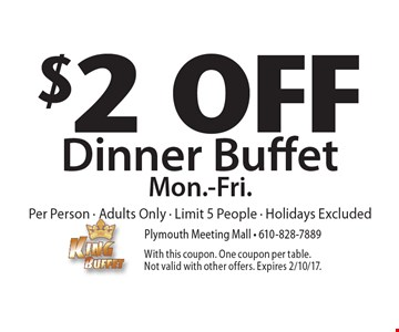 $2 Off Dinner Buffet Mon.-Fri.Per Person - Adults Only - Limit 5 People - Holidays Excluded. With this coupon. One coupon per table. Not valid with other offers. Expires 2/10/17.