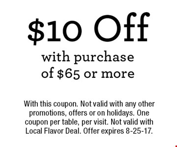 $10 Off with purchase of $65 or more. With this coupon. Not valid with any other promotions, offers or on holidays. One coupon per table, per visit. Not valid with Local Flavor Deal. Offer expires 8-25-17.