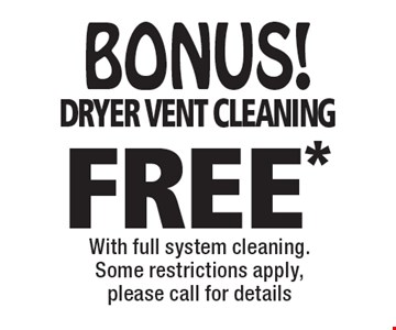 BONUS! FREE* dryer vent cleaning With full system cleaning.Some restrictions apply, please call for details. *Offer valid for new customers only and with full system cleaning. Regular price for dryer vent cleaning is $69.95 for the 1st 10 feet and $6 per ft. after for the main level only. 2nd story vents additional.