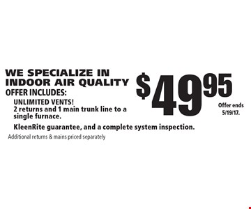 WE SPECIALIZE IN INDOOR AIR QUALITY $49.95 unlimited vents! 2 returns and 1 main trunk line to a single furnace. KleenRite guarantee, and a complete system inspection. Additional returns & mains priced separately. Offer ends 5/19/17.