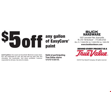 $5 off any gallon of EasyCare® paint. Limit 5 gallons. One coupon per household. Maximum coupon value: $25. Not redeemable for cash. Not valid with any other offer. Not refundable. Not transferable. Void where prohibited. Customer responsible for all taxes. See store for details.