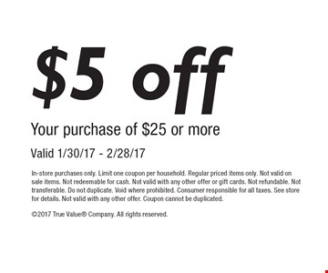 $5 off Your purchase of $25 or more Valid 1/30/17 - 2/28/17. In-store purchases only. Limit one coupon per household. Regular priced items only. Not valid on sale items. Not redeemable for cash. Not valid with any other offer or gift cards. Not refundable. Not transferable. Do not duplicate. Void where prohibited. Consumer responsible for all taxes. See store for details. Not valid with any other offer. Coupon cannot be duplicated. 2017 True Value Company. All rights reserved.