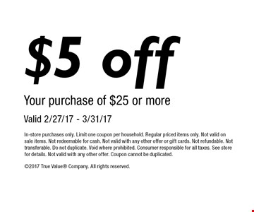 $5 off your purchase of $25 or more. Valid 2/27/17 - 3/31/17. In-store purchases only. Limit one coupon per household. Regular priced items only. Not valid on sale items. Not redeemable for cash. Not valid with any other offer or gift cards. Not refundable. Not transferable. Do not duplicate. Void where prohibited. Consumer responsible for all taxes. See store for details. Not valid with any other offer. Coupon cannot be duplicated. 2017 True Value Company. All rights reserved.