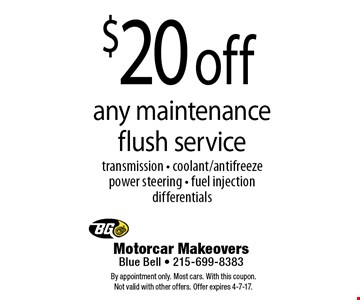 $20 off any maintenance flush service. Transmission - coolant/antifreezepower steering - fuel injection differentials. By appointment only. Most cars. With this coupon. Not valid with other offers. Offer expires 4-7-17.