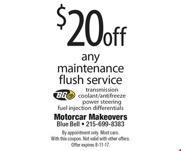 $20 off any maintenance flush service. Transmission coolant/antifreeze power steering fuel injection differentials. By appointment only. Most cars. With this coupon. Not valid with other offers. Offer expires 8-11-17.